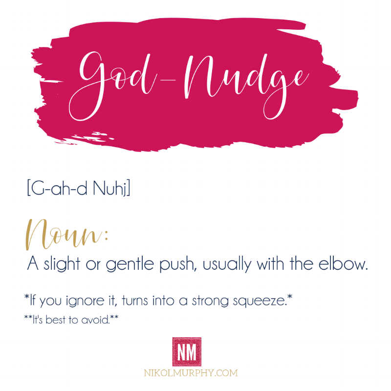 God-nudge. A slight or gentle push, usually with the elbow. If you ignore it, turns into a strong squeeze. It's best to avoid. Nikol Murphy