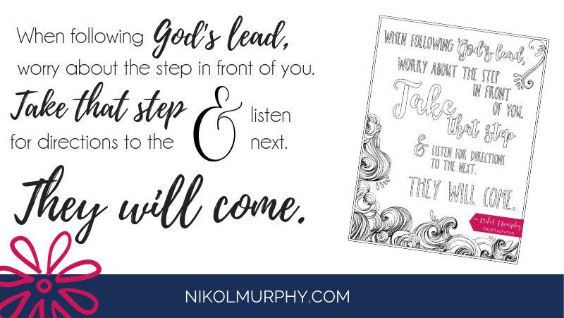 When following God's lead, worry about the step in front of you. take that step and listen for directions to the next. They will come.
