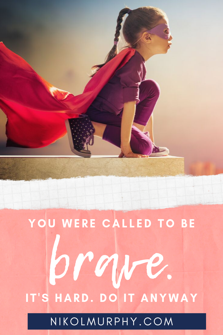 You were called to be brave. It's hard. Do it anyway. Nikol Murphy copy.png