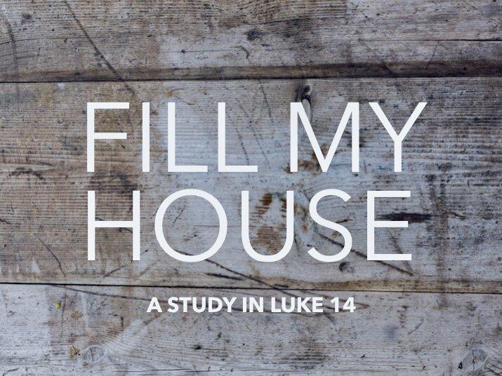 Fill My House - Part 1 - A Study in Luke 14