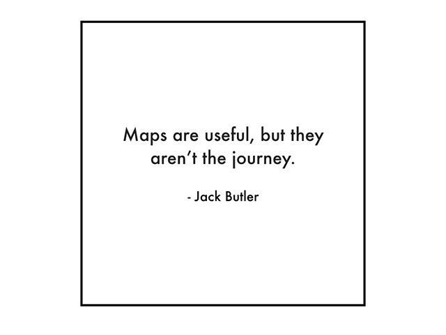 This has been a hard one for me...I love maps!  Both literally, like I pored over them as a kid and mental maps, models, frameworks.  And yet...experience can be so much richer than a map.  And there are some things that no matter how much someone gives me a map, I just have to go taste, experience, be with them myself.  Are there any places that your maps are holding you back?  Need updating?  Or throwing out?  What do you get intellectually but don't fully own, embody, know?
