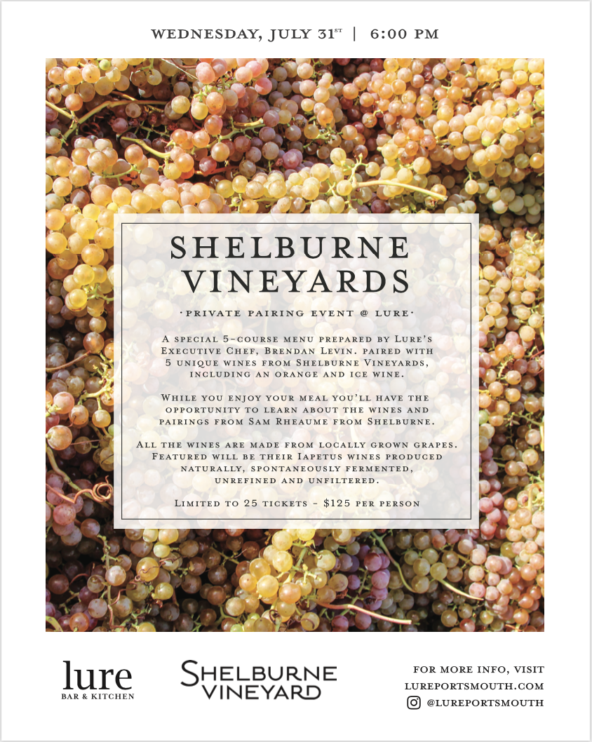 5-Course Dinner & Wine Pairing Shelburne Vineyards - Private Pairing Event - Wednesday, July 31st at 6:00 pmLure Bar & Kitchen is excited to welcome Shelburne Vineyards, a local winery located in Shelburne, Vermont for a private, pairing dinner at our intimate restaurant. We will be closed to the public and only selling 25 tickets to the event.Your ticket includes a special 5-course menu created by our Executive Chef, Brendan Levin, using local ingredients that will highlight the qualities and uniqueness of these locally produced wines. Samuel Rheaume, from Shelburne will also be there to chat with you about these unique wines.All the wines are made from grapes grown in Vermont. Four of the five wines, known as their Iapetus wines, are produced naturally, spontaneously fermented, unrefined, and unfiltered. These wines include both sparkling, orange, and red wines. In addition, you will have the opportunity to taste an ice wine.Click HERE to buy tickets!