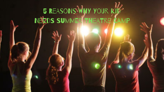 5 Reasons Why Your Kid Needs Theatre Camp This Summer.png