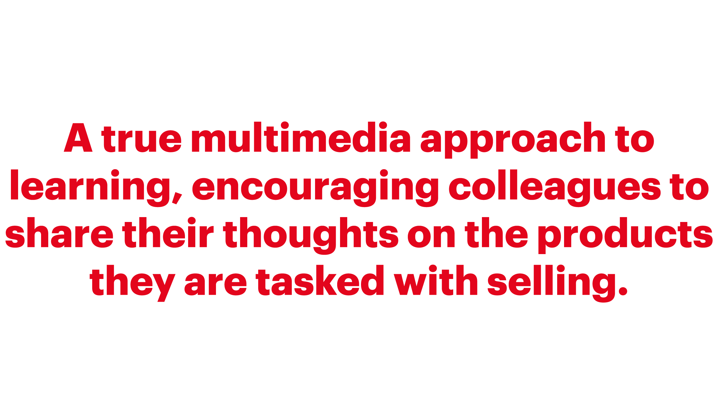 A true multimedia approach to learning, encouraging colleagues to share their thoughts on the products they are tasked with selling.png