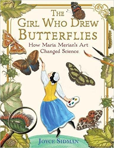 The Girl Who Drew Butterflies: How Maria Merian's Art Changed Science  .  By Joyce Sidman.    (Sibert Medal Book)