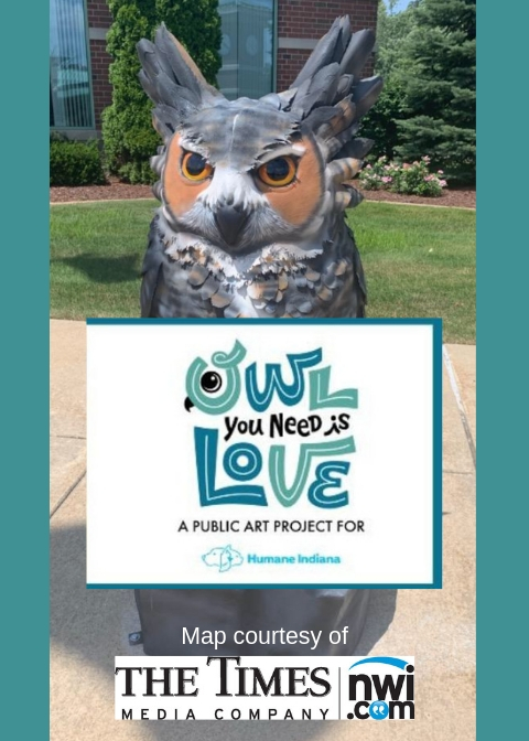 OWL YOU NEED IS LOVE:OWL TOUR - Owl You Need Is Love - Owl Tour is finally here! Look for the map and article in The Times newspaper Sunday, September 1st. Click TOUR THE OWLS for a map now or stop at Humane Indiana Resale Shop for a printed copy today.Special thanks to The Times Media Company for creating a fantastic map and for their generous support of our owl pubic art project.Thank you to our Owl Sponsors!The Filler FamilyPopa Heating & CoolingAide RentalsSims Professional EngineersThe Arthouse / Emcor Hyre ElectricVyto's PharmacyWells FargoSteve Ketelaar & Anonymous DonorTown of Schererville (seen here in the photo)Griffith Lutheran ChurchCommunity Healthcare SystemTauber Law OfficesThe Cracked Glass StudioThe Times Media CompanyEdward Jones, Dough Lewis - Financial AdvisorWeichert, Realtors - The Moke AgencyChildren First Learning CenterSt. Thomas More Girl Scout Troop @10013Dr. Larry Bamesberger, DDSTown of Highland, IndianaCommercial Cooling & Heating, Inc.Meyers Glaros Group LLCSchererville Chamber of CommerceArlene J. Heward EstateCharter School of the DunesFrank H. Hammond Elementary PTOLongfellow 3rd GradeGrimmer ConstructionThe Hydrant Pet CenterThomas Ray CrowelThe Hiskes Family in Memory of Audrey HiskesEads Elementary PTOErnest R. Elliot Elementary School
