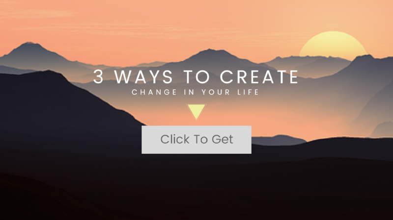 3 Ways To Create Change In Your Life.png