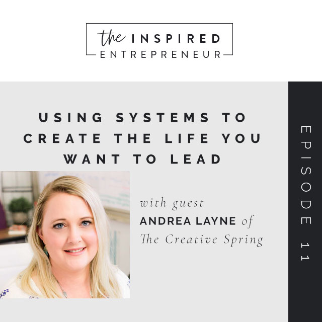 Using Systems to Create the Life You Want to Lead - The Inspired Entrepreneur Podcast with Alli Elmunzer - Andrea Layne - The Creative Spring