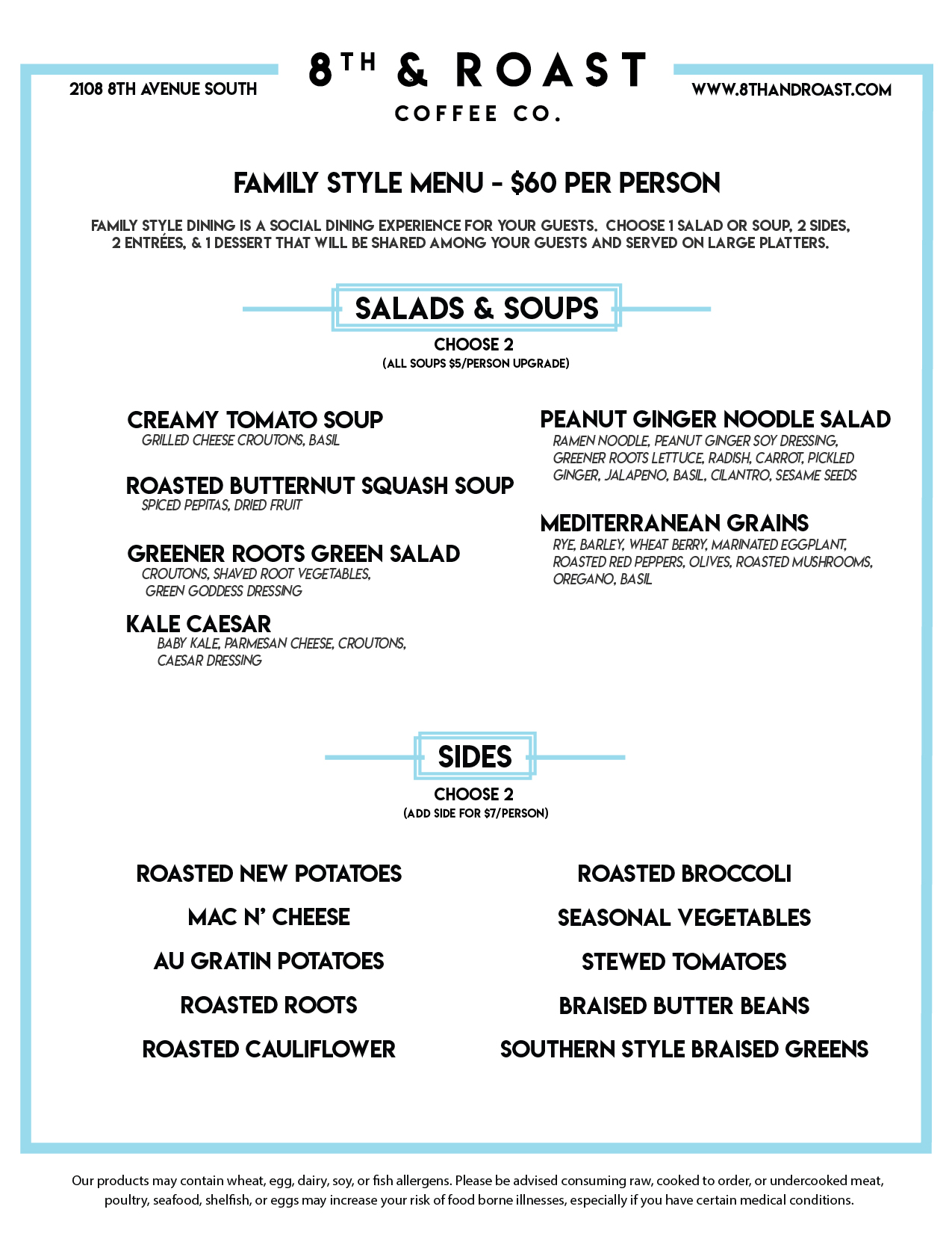 Family Style Menu - $60 per person  Family Style Dining is a social dining experience for your guests. Choose 1  Salad or Soup, 2 Sides, 2 Entrées, & 1 Dessert that will be shared among your  guests and served on large platters.  Salads & soups - Choose 2  (All soups $5/person upgrade)  Creamy Tomato Soup Grilled Cheese Croutons, Basil  Roasted Butternut  Squash Soup Spiced Pepitas, Dried Fruit  Greener Roots Green  Salad Croutons, Shaved Root  Vegetables, Green Goddess  Dressing  Kale Caesar Baby Kale, Parmesan Cheese,  Croutons, Caesar Dressing  Peanut Ginger  Noodle Salad Ramen Noodle, Peanut Ginger  Soy Dressing, Greener Roots  Lettuce, Radish, Carrot, Pickled  Ginger, Jalapeno, Basil, Cilantro,  Sesame Seeds  Mediterranean Grains Rye, Barley, Wheat Berry, Marinated  Eggplant, Roasted Red Peppers,  Olives, Roasted Mushrooms,  Oregano, Basil  Sides - Choose 2  Add side for $7/person  Roasted New Potatoes  Mac N' Cheese  Au Gratin Potatoes  Roasted Roots  Roasted Cauliflower  Roasted Broccoli  Seasonal Vegetables  Stewed Tomatoes  Braised Butter Beans  Southern Style Braised Greens