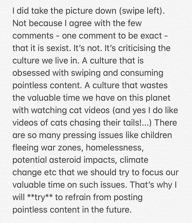I did take the picture down (swipe left). Not because I agree with the few comments - one comment to be exact - that it is sexist. It's not. It's criticising the culture we live in. A culture that is obsessed with swiping and consuming pointless content. A culture that wastes the valuable time we have on this planet with watching cat videos (and yes I do like videos of cats chasing their tails!...) There are so many pressing issues like children fleeing war zones, homelessness, potential asteroid impacts, climate change etc that we should try to focus our valuable time on such issues. That's why I will **try** to refrain from posting pointless content in the future.