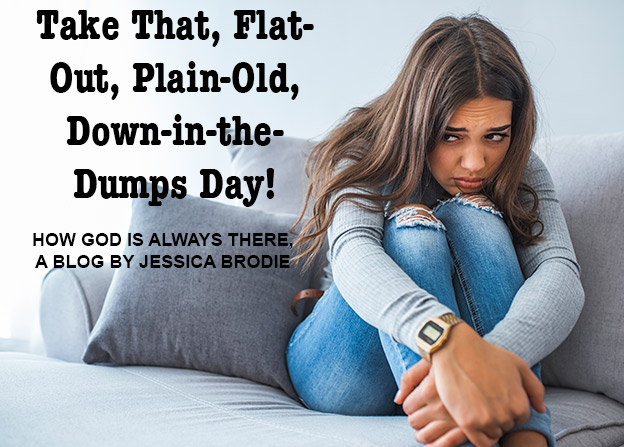 Take That, Flat-Out, Plain-Old, Moony-Gloomy, Down-In-The-Dumps Day! A Blog by Jessica Brodie