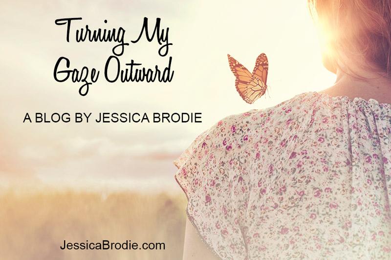 Turning My Gaze Outward, a Blog by Jessica Brodie