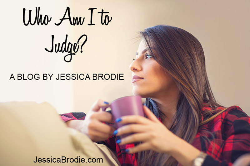 Who Am I to Judge? A Blog by Jessica Brodie