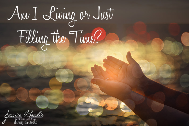Am I Living or Just Filling the Time? A Christian blog by Jessica Brodie