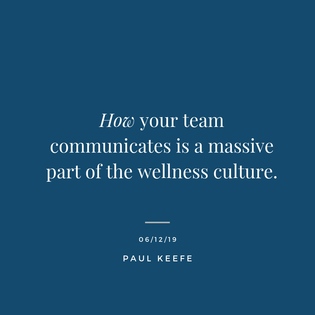 - How your team communicates is a massive part of the wellness culture. If your team members show up to work with the stress of not being able to communicate effectively with others, there is a massive energy leak. This leak will spread quickly throughout an organization. The New Zealand All Blacks have a mantra of,