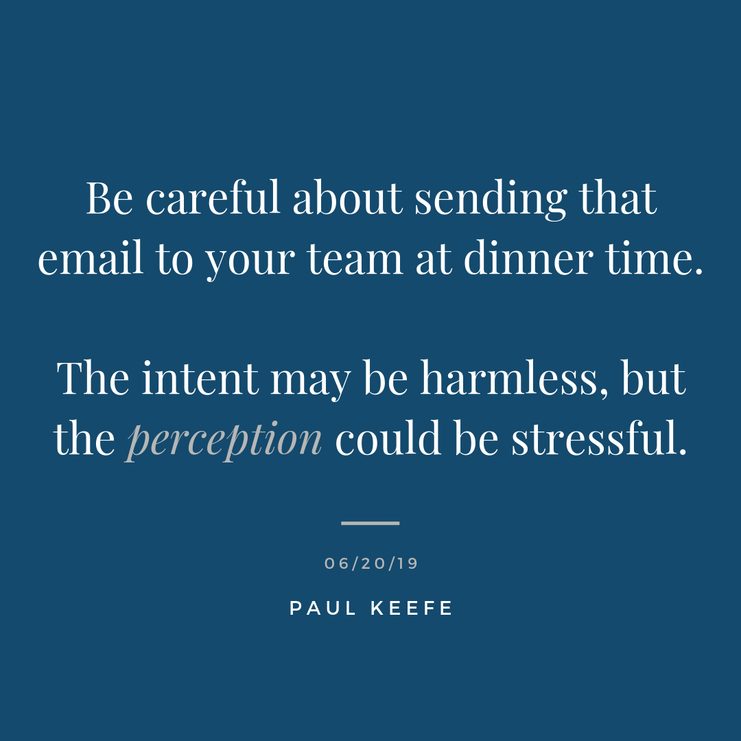 """- Be careful about sending that email to your team at dinner time. The intent may be harmless, but the perception could be stressful. You help your team create a greater sense of work-life balance through your actions. - Emails late at night - Constantly looking at your phone - Staying longer at the office - Talking about pushing off sleep because of deadlines - Not eating well, or drinking enough water - Communicating with feet and shoulders pointed away, and minimal eye contact - Rushing everywhere, and telling most people, """"I just don't have time."""" These are all choices. Which become habits. And these habits influence the behaviour of those around you. For better or for worse. If you value health and wellness, and want your team to thrive, audit yourself. Look at your own actions and ask yourself, """"Are my actions leaving a legacy of true health and well-being for those around me?"""" Sometimes the answer you are looking for is in the least suspected places. Looking at your own actions takes vulnerability, courage, and humility. """"The cave you fear to enter holds the treasure that you seek."""" - Joseph Campbell"""
