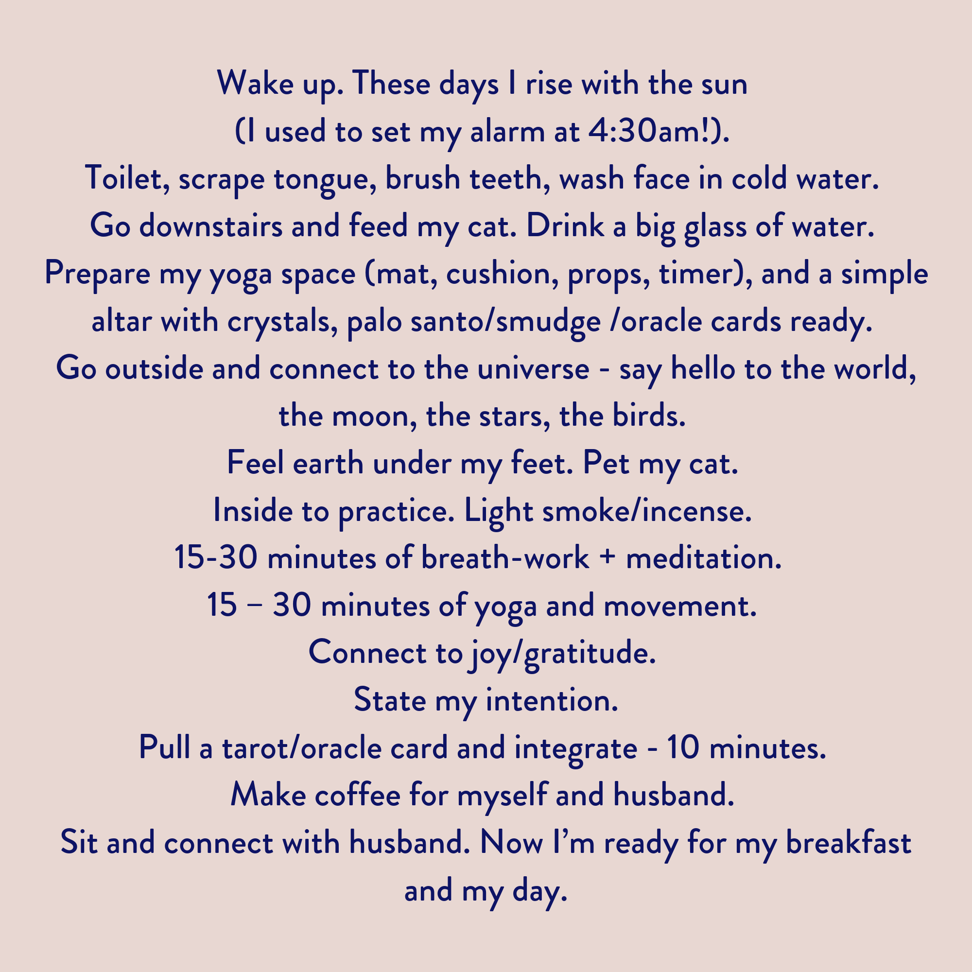 Wake up, these days I rise with the sun (I used to set my alarm at 4_30am!). Toilet, scrape tongue, brush teeth, wash face in cold water. Go downstairs and feed my cat. Drink a big glass of water. Prepare my yoga spa.png
