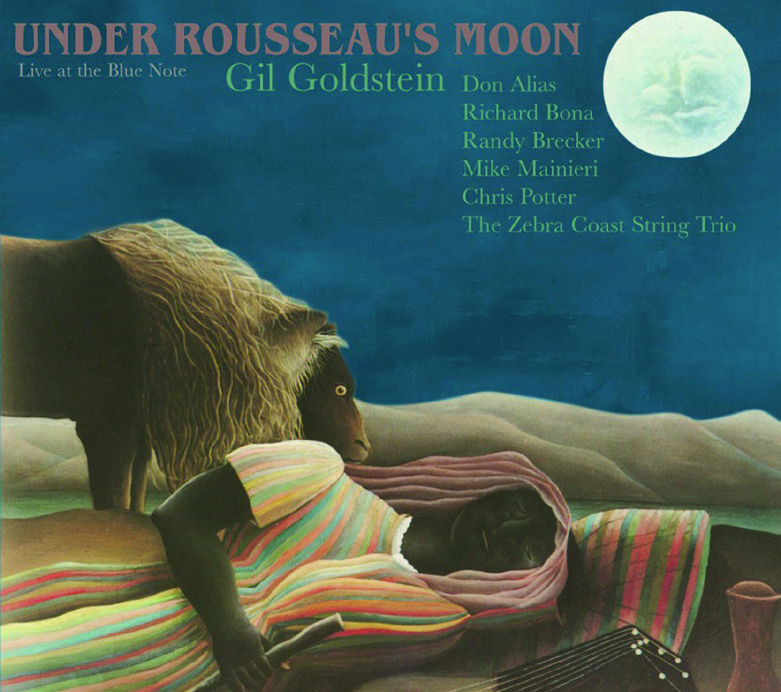 Gil Goldstein | Under Rousseau's Moon - UNDER ROUSSEAU'S MOON finds arranger and orchestrator GIL GOLDSTEIN reinventing works by Jaco Pastorius, Gil Evans, and selected members of his illustrious ensemble: Don Alias, Richard Bona, Randy Brecker, Mike Mainieri, Chis Potter, and The Zebra Coast String Trio. The title refers to the evocative and mysterious dream state portrayed in Henri Rousseau's painting, The Sleeping Gypsy.GRAMMY NOMINEE