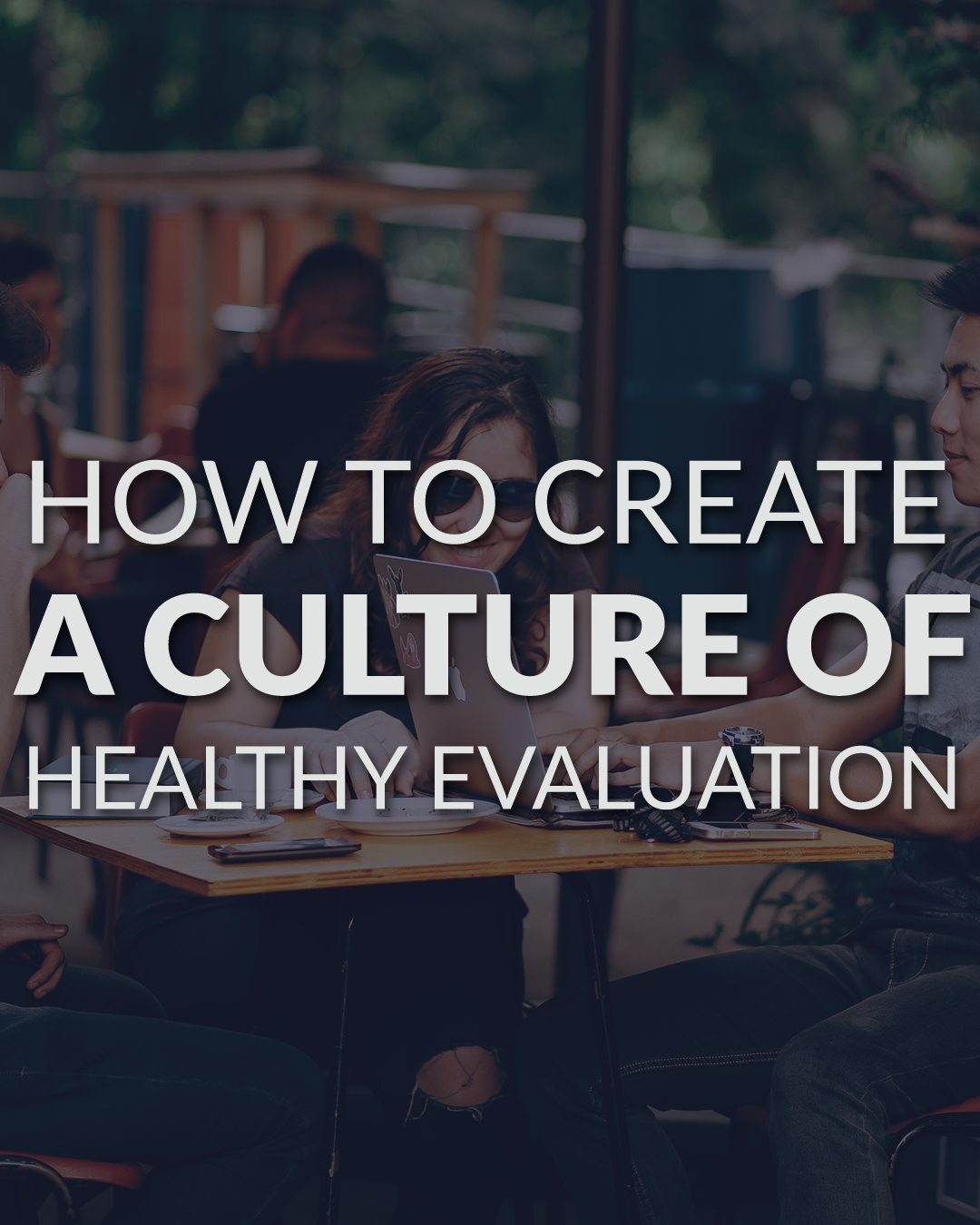 creating a culture of healthy evaluation