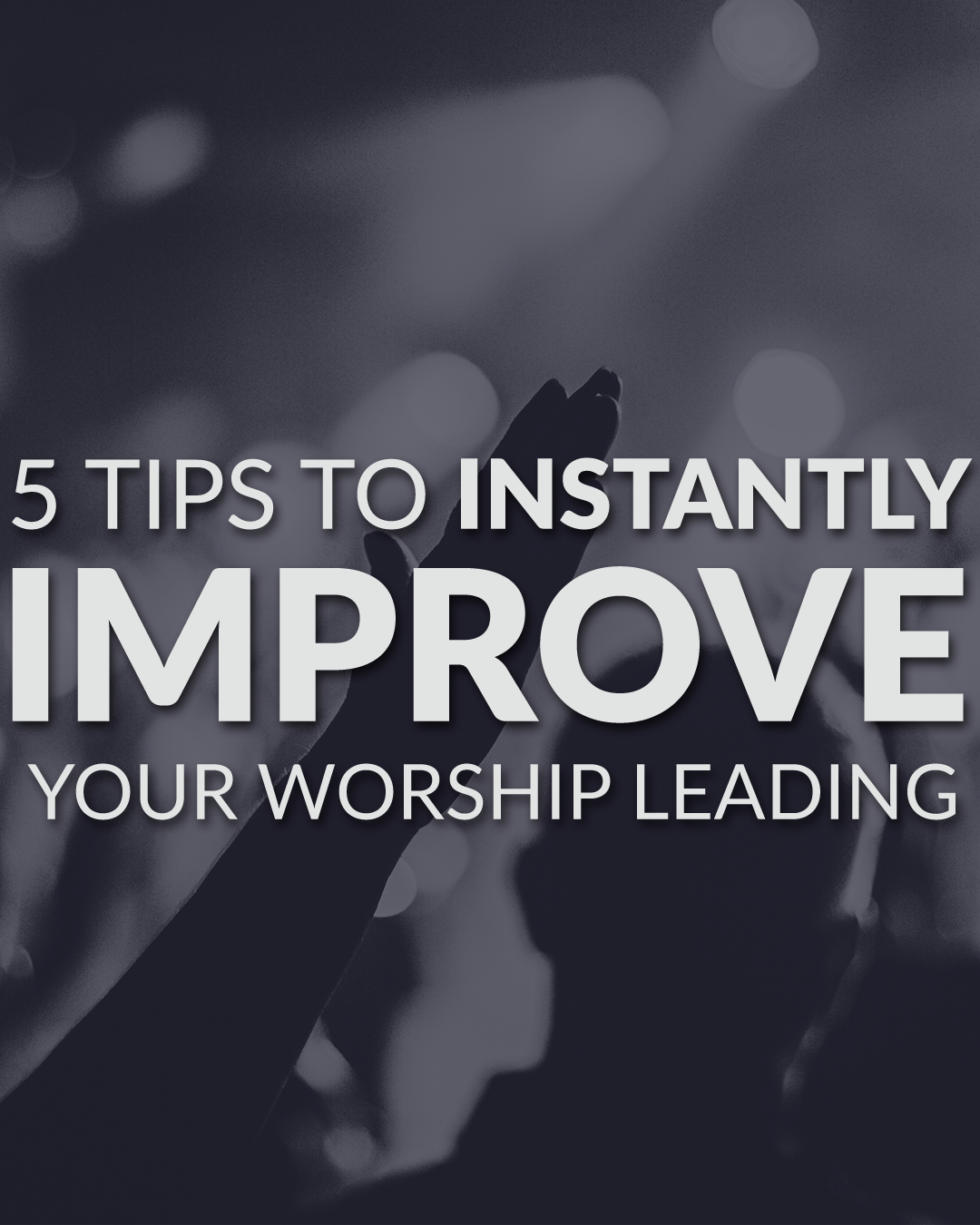 5 Tips to Instantly Improve your Worship leading