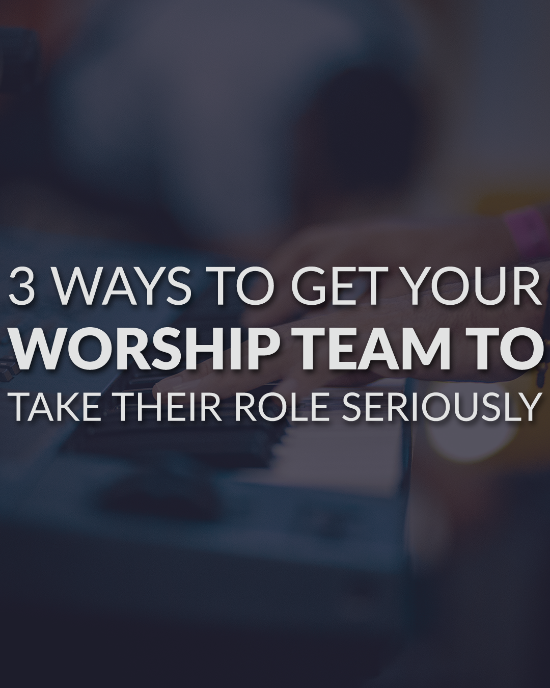 3 Ways To Get Your Worship Team To Take Their Role Seriously