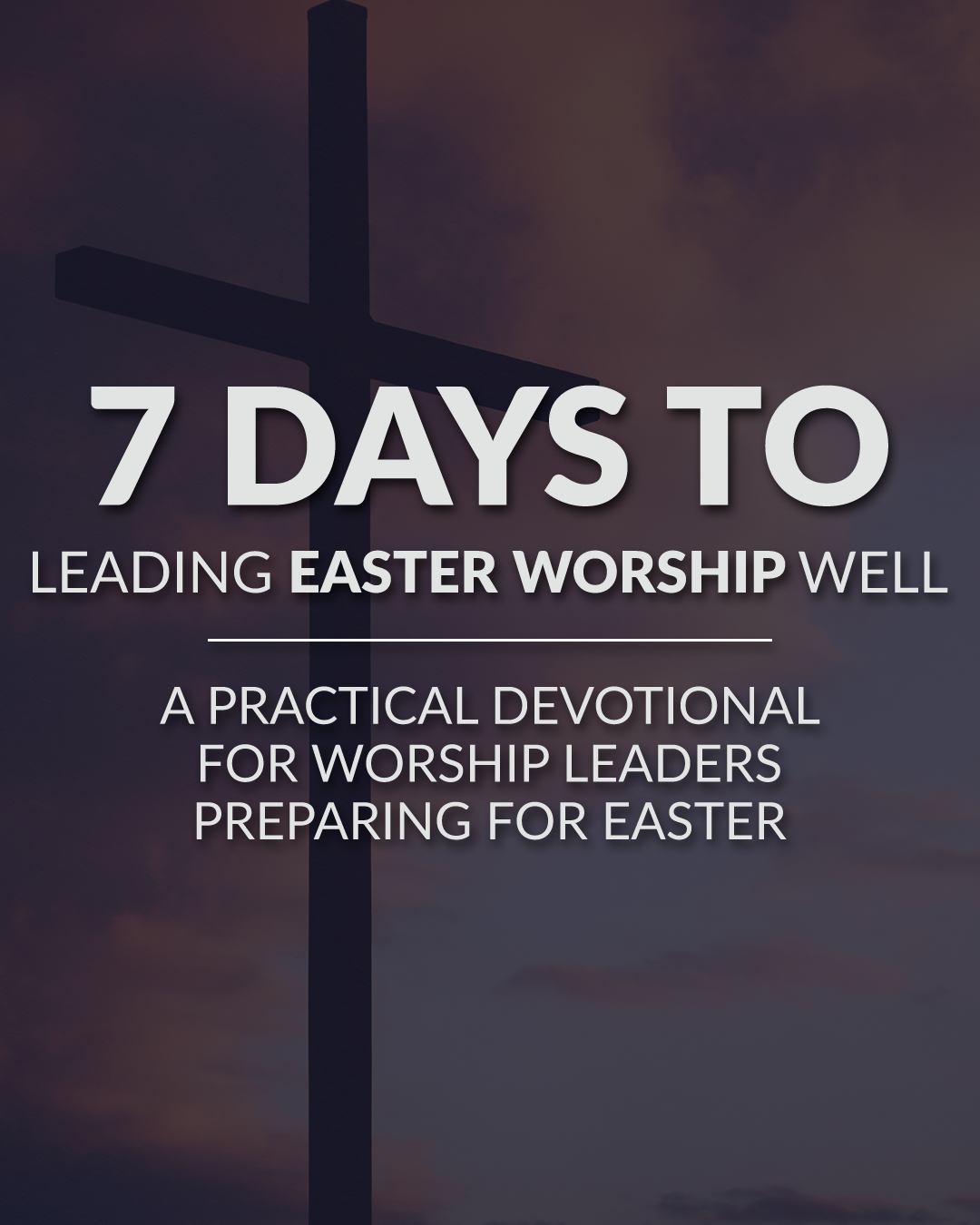 7 Days To Leading Easter Worship Well