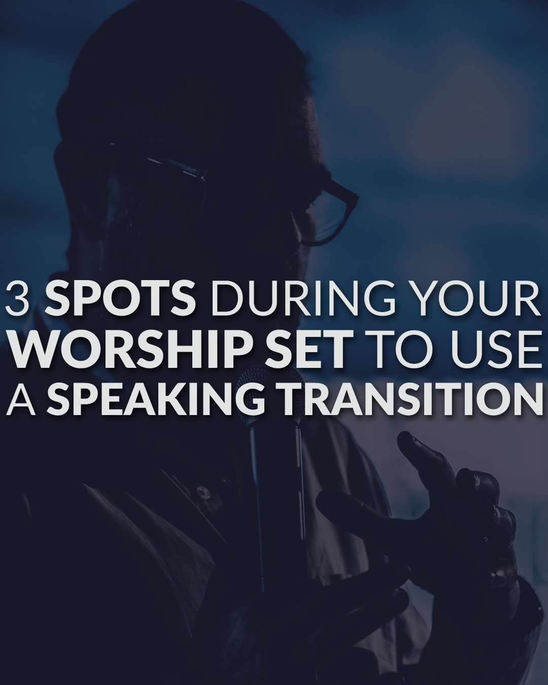 3 Spots During Your Worship Set To Use A Speaking Transition
