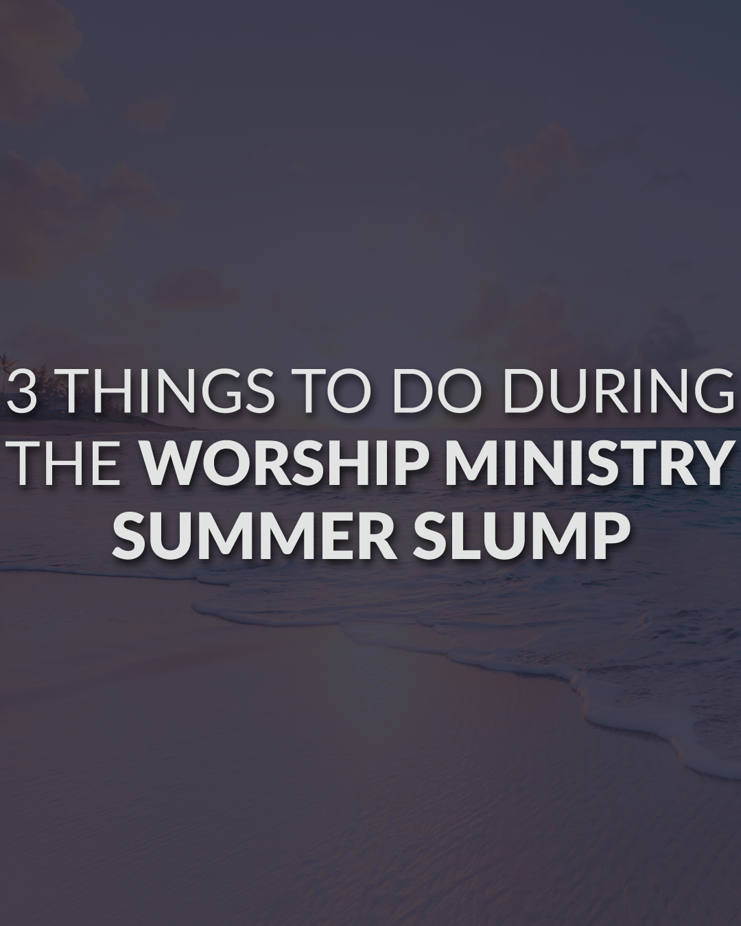 """3 Things To Do During The Worship Ministry """"Summer Slump"""""""