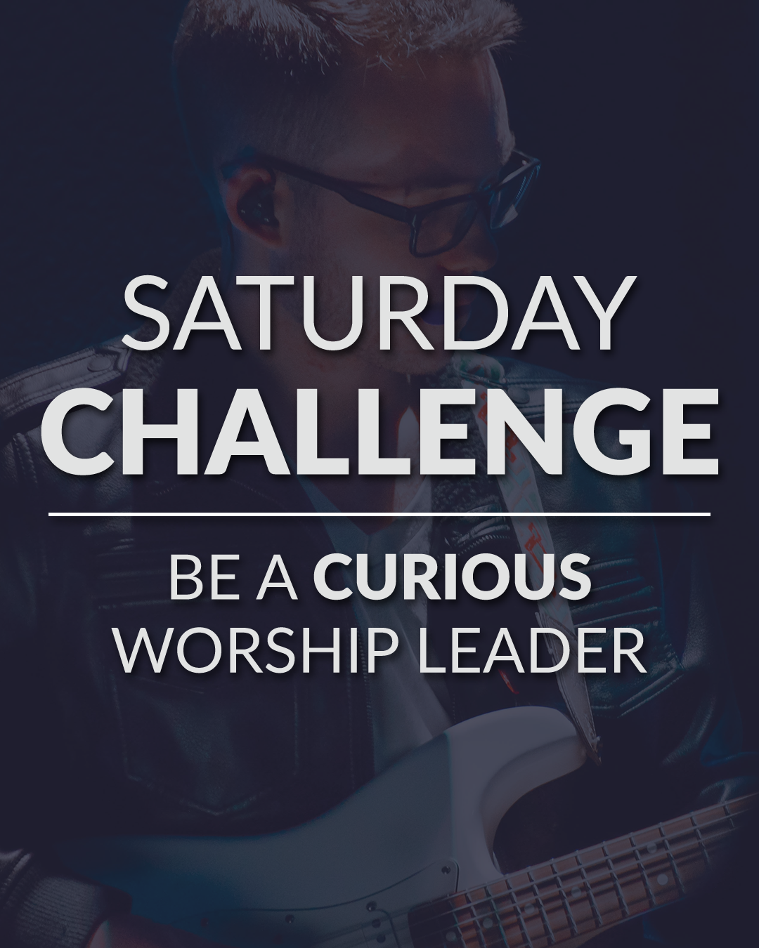 Saturday Challenge - Be A Curious Worship Leader