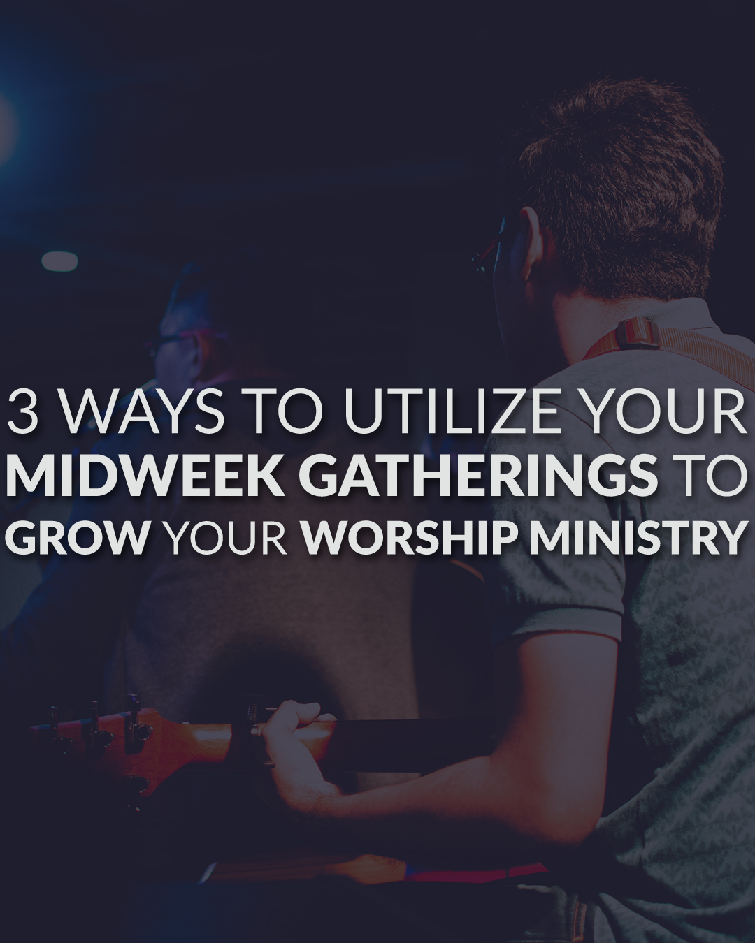 3 Ways To Utilize Your Midweek Gatherings To Grow Your Worship Ministry