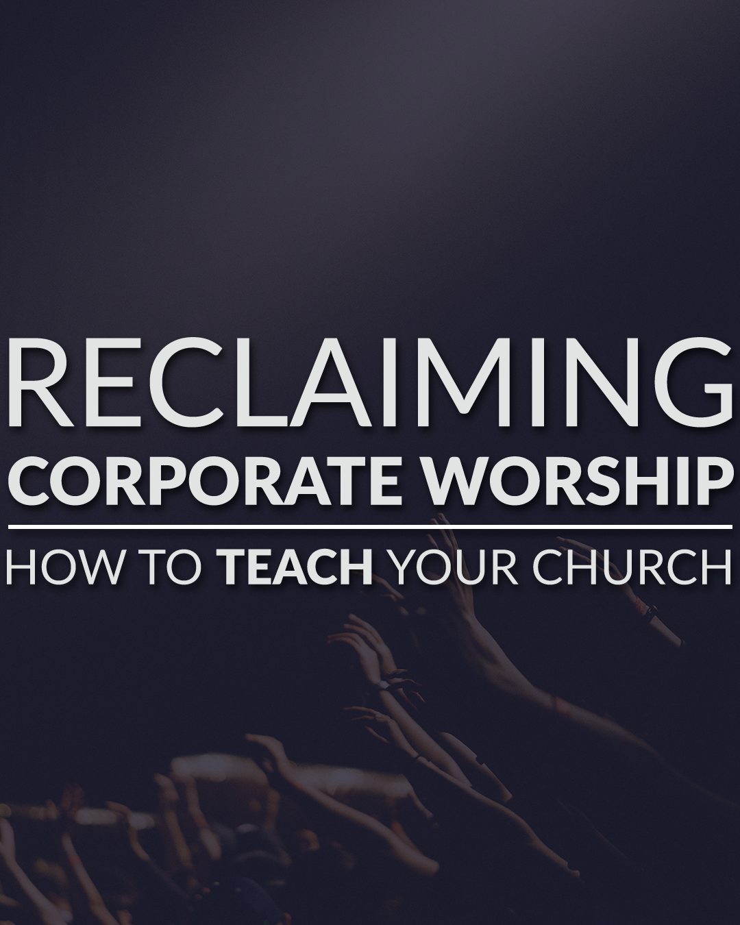 Reclaiming Corporate Worship - How To Teach Your Church