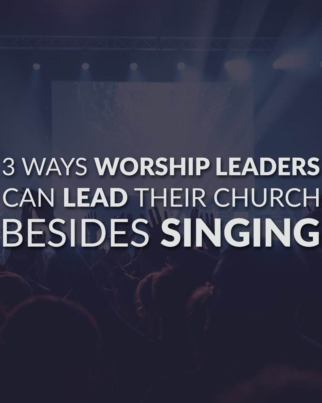 3 Ways Worship Leaders Can Lead Their Church Besides Singing