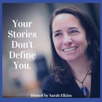 """This episode comes to you courtesy of Sarah Elkins and her podcast, """"Your Stories Don't Define You, How You Tell Them Will."""""""