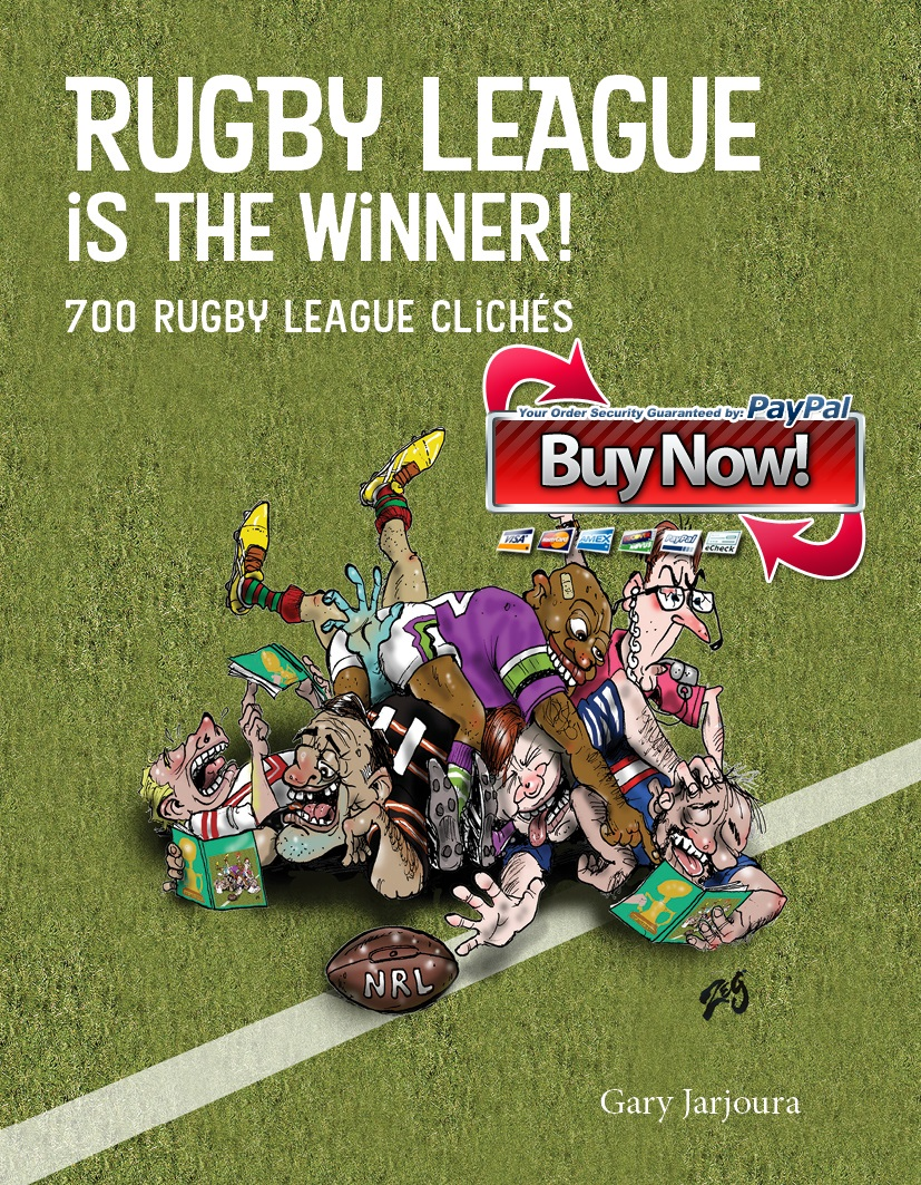 Free Shipping in Australia - 700 Rugby League clichés, 700 satirical comments and 27 hilarious cartoons all in one book! Buy it, this book HAS bite!'A breath of fresh air and a classic... it's a must on your bucket list of footy reads ' Benny Elias-NRL Legend  'Great book! Make sure you grab a copy!' Rob Shehadie – TV star – Comedian'Where has this book been all my life! The ultimate book to get you through the rugby league off season' Gus Worland - Triple M'You've kicked a goal' Ben Ikin - Fox Sports'Well done - Very clever' Anthony Albanese – Member of Parliament'Best Rugby League book I've read for ages' Craig Norenbergs – Sports Journo'Love it!' Anthony Maroon - Triple M'Fantastic!' The Rugby League Mole'Get on board with this book' Greg McCallum – Legendary referee'Wow, what a book!' Julian King – Macquarie Sports'The book, it's a brilliant read' Billy McGee - Sports Reporter'A very funny and clever insight into the game. Congrats!' Ronnie Palmer - NRL Trainer'Very Funny, well done' Tim Webster - Macquarie Sports Radio'Didn't see this coming' Shaun Berrigan - NRL Legend'Very Funny' Steve Hart - Ch10'Lots of Fun' Dave Gibson - 2CH'Great book' Matty Russell - Fox commentatorClick here to buy paperbackClick here to buy Ebook