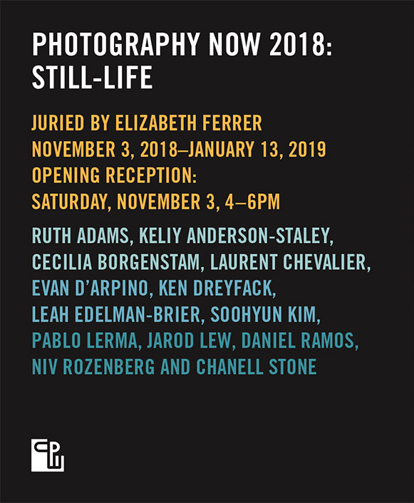 Center for Photographyat Woodstock:Photography Now 2018 - November 3, 2018 – January 6, 2019Juried by Elizabeth Ferrer, Vice President, Contemporary Art at BRIC, CPW's 2018 Photography Now: Still-Life exhibition features Ruth Adams, Keliy Anderson-Staley, Cecilia Borgenstam, Laurent Chevalier, Evan D'Arpino, Ken Dreyfack, Leah Edelman-Brier, Soohyun Kim, Pablo Lerma, Jarod Lew, Daniel Ramos, Niv Rozenberg, andChanell Stone.