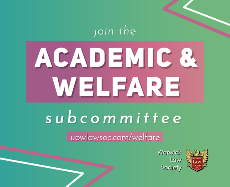 Joining the Academic and Welfare subcommittee is an amazing way to get involved in the Law Society. From organising the book sale and revision sessions to yoga and doggy destress events, there's a wide range of events you will be responsible for; so if you're outgoing, responsible and enthusiastic about getting involved, I would love for you to apply to be a part of my team!   - Apply by emailing Harriet.Trayling@Warwick.ac.uk your CV and no more than 300 words on why you want to the role and why you would fit. Please include your phone number.   The deadline is  Sunday, 22nd September 2019.