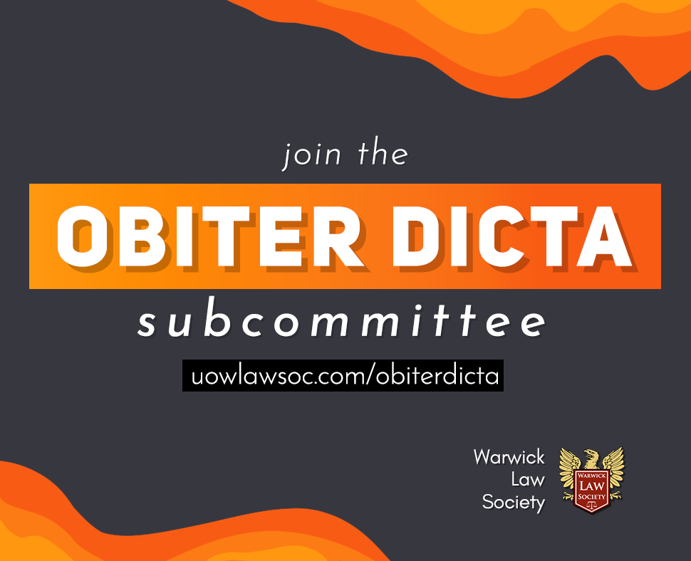 SUBCOMMITTEE APPLICATIONS OPEN - Obiter Dicta is the student-run Warwick Law Society magazine, featuring articles written by students on a variety of legal topics. This year Obiter Dicta will also be introducing a podcast featuring prestigious speakers and insightful discussions. We're now looking for motivated students from across all degree programmes and years of study to join our subcommittee!Please send your applications to obiter.dicta.magazine@gmail.com with the subject line as your name and the position you are applying for. The deadline to apply is 14th October– those invited to interview will be informed as such, with interviews being held on the 16th, and results announced shortly after. Feel free to email the same address or contact Zarlasht Nasir and Mehran Azzam for any further information.Available Positions:Podcast Editor:* Editing of the Obiter Dicta podcast.* Obiter Dicta is looking to produce 5 - 7 podcast episodes per term.Deputy Editor:* Will be involved in the process of overseeing the coming together of articles for issues and the online blog.* Would preferably have a base of understanding and interest in the legal field, current affairs, or lifestyle writing.Arts Director:* Will liaise with the rest of the team, photographers, and illustrators.* Ideally, candidates will have a coherent and clear artistic vision for the magazine.* Skilled and experienced in using graphics software in order to be able to pull together all aspects of the publication.Marketing Officer:* Competent in using graphics software to advertise the magazine, talks and podcasts in order to increase the readership of and involvement with the magazine.Application Processes:Podcast Editor application:1- Why do you think you're qualified for this position? (You don't necessarily have to have any editing experience- just tell us about any skills or experience you have that may be relevant to the position -teamwork /storytelling/ organizational skills, etc.)2- Which podcasts do 