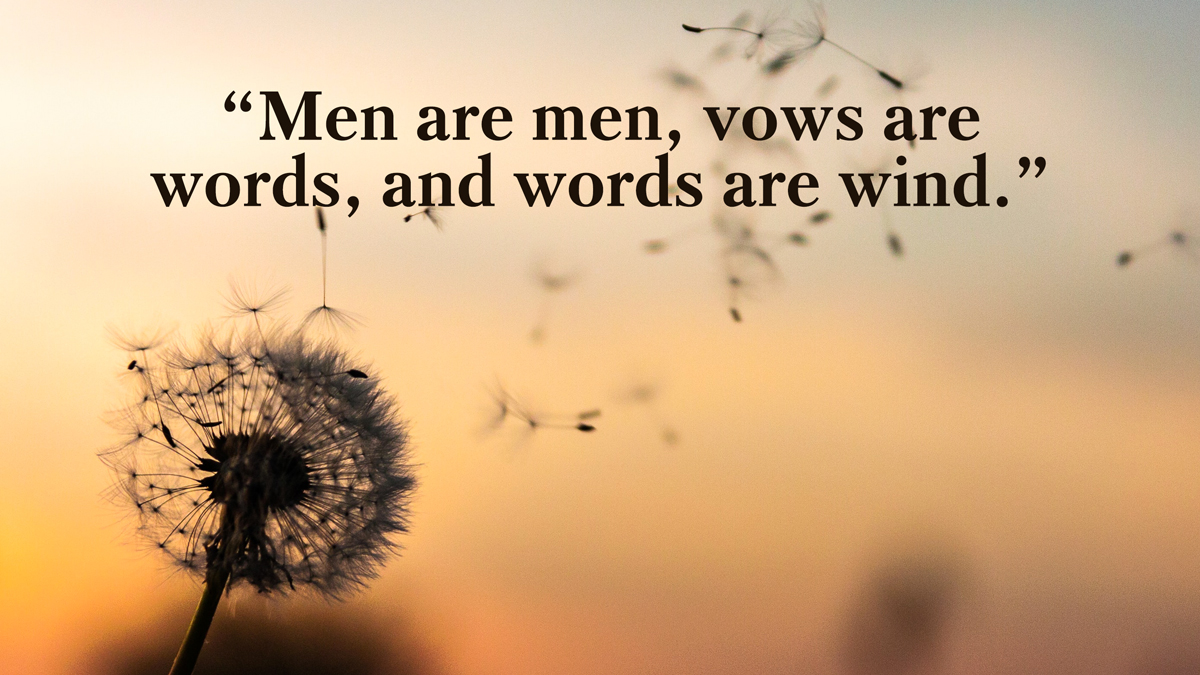 """""""Men are men, vows are words, and words are wind."""""""