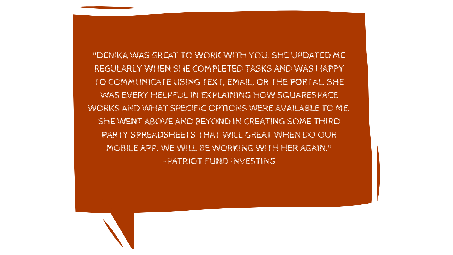 """_""""Honestly, you will not be disappointed in any way, shape, or form to work with Denika. I was looking for someone to build a site fast and for a price that didn't destroy my small business account. Boy, was I lucky. copy 6.png"""