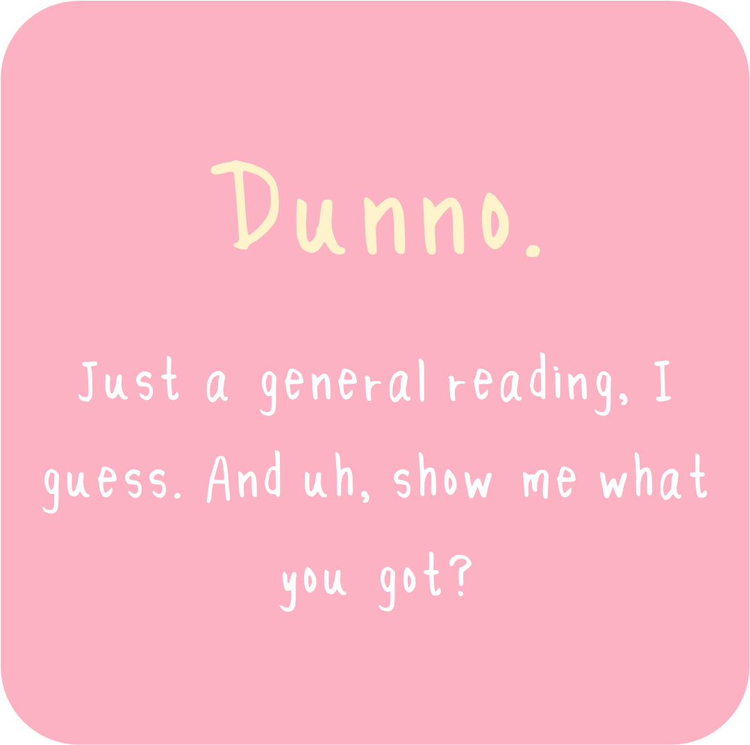 I'll let the Universe decide what I need…great for curious wanderers and first timers!  - Reading options for wnaderers who are unsure what to ask but would definitely like a reading. ..or first timers at the Den who have never had a reading here before!