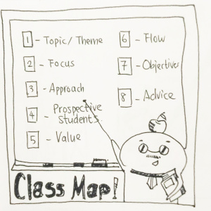 The Class Map Spread - Pitch by Rose-Marie Laimee1-Topic/Theme of your class or course2- Focus: specific focus within the context of your topic3- Approach: how can you best deliver this topic?4-Prospective Students: who are your students/audience? What do you need to know about who you're teaching to?5-Value: What is the value of your course?6-Flow: How can you ensure your class has flow and great transitions?7-Objective: What is the objective of your class? What do you want your students to learn + what do you want them to take away from?8-Advice: General advice for all the course planning.