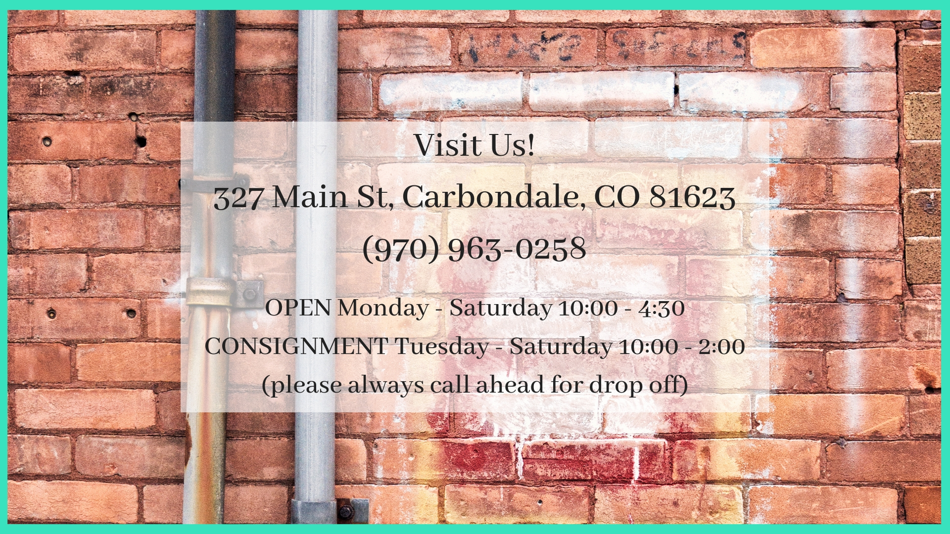Visit Us!327 Main St, Carbondale, CO 81623(970) 963-0258OPEN Monday Through Saturday, 10_00 - 4_30 p.m.CONSIGNMENT between 10_00 a.m. - 3_00 p.m.(please always call ahead for drop off).jpg