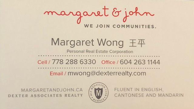 - Margaret & John -We Join Communities.Margaret Wong -Fluent in English, Cantonese & MandarinDexter Associates Realtywebsite: www.margaretandjohn.ca email: mwong@dexterrealty.com phone: 778-288-6330