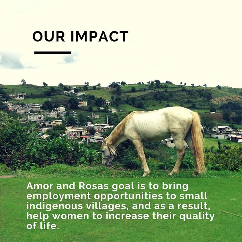 La meta de Amor & Rosas es brindar oportunidades de empleo a las pequeñas comunidades indígenas y como resultado ayudar a las mujeres a incrementar la calidad de su vida.