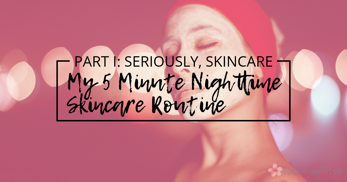Part 1 - Seriously, Skincare - 5 Minute Nighttime Skincare Routine.jpg