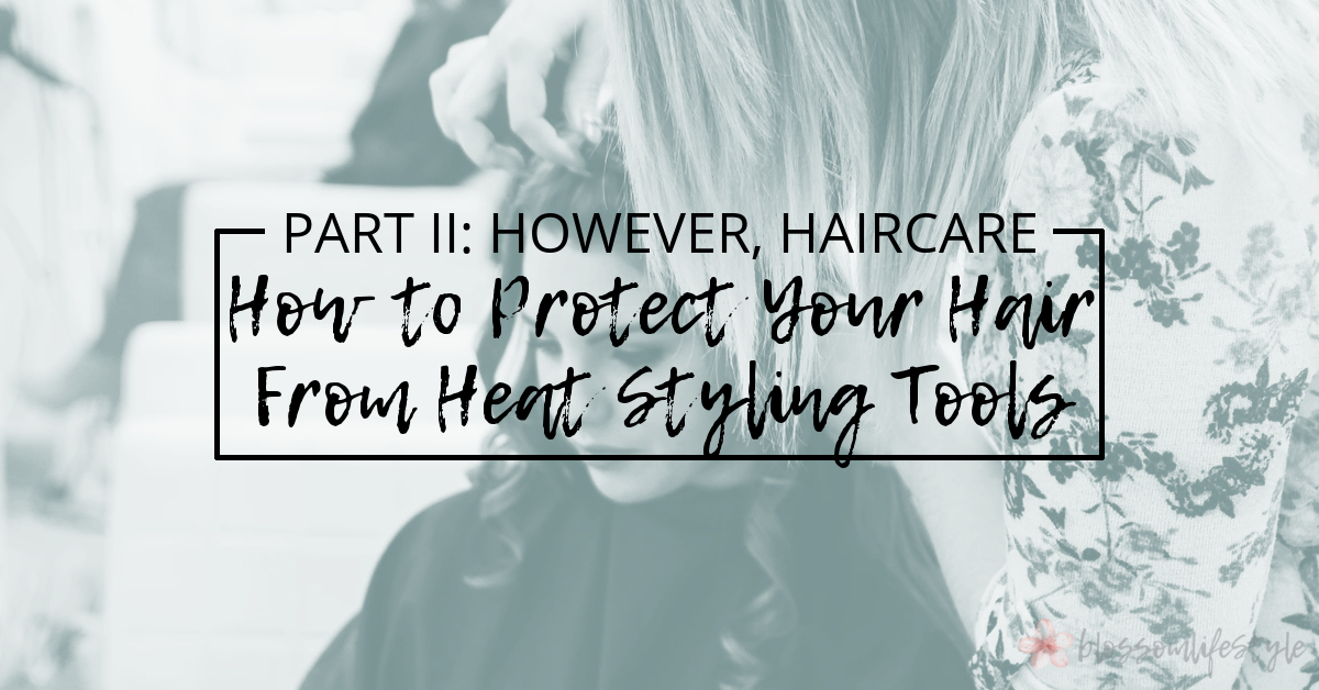 Part 2 - However, Haircare - How to Protect Your Hair From Heat Styling Tools.jpg