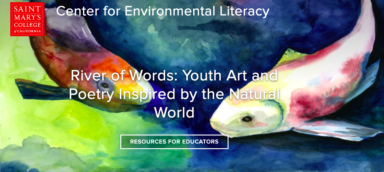 Promoting Environmental Literacy through the Arts and Cultural Exchange    River of Words® (ROW) is a program of The Center for Environmental Literacy and a part of the Kalmanovitz School of Education. Acknowledged pioneers in the field of place-based education, River of Words has been inspiring educators and their students for over twenty years with an innovative blend of science and the arts.  River of Words is its own watershed: a linked network of people throughout the United States and the world who are committed to teaching the art and poetry of place to young people. Since 1995, River of Words has encouraged young people to explore and savor the watersheds where they live and trained educators to guide them with inspiration and passion. Through professional development and other educational services, traveling exhibits, publications and community programs, ROW reaches thousands of educators and young people around the world.