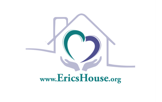 Eric's House - EricsHouse Inc. is a non-profit organizations dedicated to serving the emotional, physical and spiritual needs of those impacted by suicide or addiction loss. We bring a variety of traditional and holistic approaches to help those throughout their grief journey, and we go a step beyond by supporting attempt survivors and those in recovery. Our team of counselors, coaches, intuitive healers, spiritual directors, art and music therapists, and health experts help people navigate their grief so that they may move beyond their loss. For more information please go to: https://www.ericshouse.org
