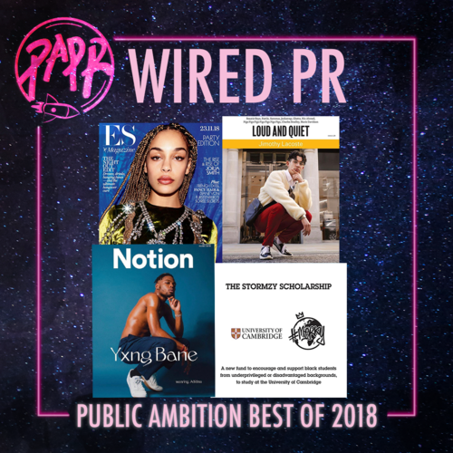 - Behind every major artist is an exceptional PR company, this year we're here to big up Wired PR - a marketing agency founded by Rachel Campbell. From Yxng Bane's Notion magazine cover and Jimothy Lacoste on Loud n Quiet, to Jorja Smith on ES magazine and British vogue, Wired has really had a phenomenal year. Wired crafted Stormzy's self funded scholarship for Cambridge University and publishing imprint, providing young people from lower socio-economic backgrounds with opportunities and a platform to set achievable goals and follow their dreams. We truly believe that Wired is one of the leading marketing agencies emerging from London. We look forward to seeing their talent campaigns in the new year.