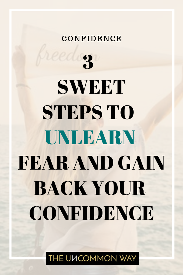 3 sweet steps to unlearn fear and gain back your confidence.png